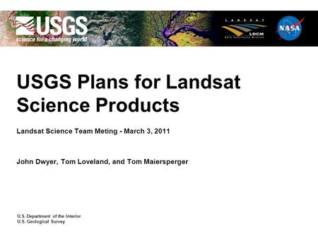 U.S. Department of the Interior U.S. Geological Survey USGS Plans for Landsat Science Products Landsat Science Team Meting - March 3, 2011 John Dwyer,