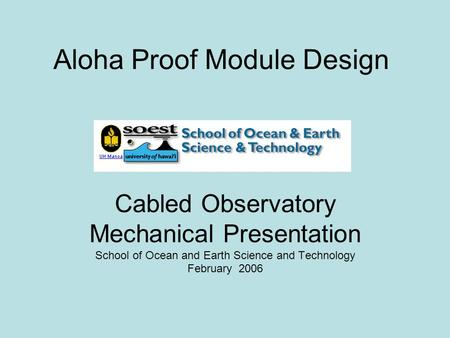 Aloha Proof Module Design Cabled Observatory Mechanical Presentation School of Ocean and Earth Science and Technology February 2006.