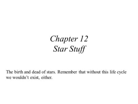 Chapter 12 Star Stuff The birth and dead of stars. Remember that without this life cycle we wouldn't exist, either.