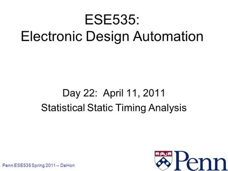 Penn ESE535 Spring 2011 -- DeHon 1 ESE535: Electronic Design Automation Day 22: April 11, 2011 Statistical Static Timing Analysis.