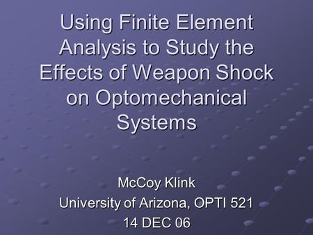 Using Finite Element Analysis to Study the Effects of Weapon Shock on Optomechanical Systems McCoy Klink University of Arizona, OPTI 521 14 DEC 06.