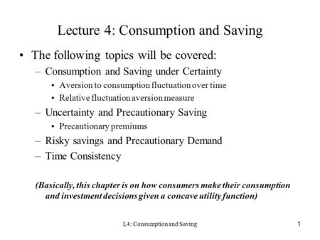 L4: Consumption and Saving1 Lecture 4: Consumption and Saving The following topics will be covered: –Consumption and Saving under Certainty Aversion to.
