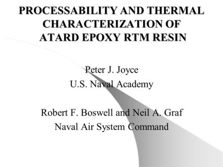 PROCESSABILITY AND THERMAL CHARACTERIZATION OF ATARD EPOXY RTM RESIN Peter J. Joyce U.S. Naval Academy Robert F. Boswell and Neil A. Graf Naval Air System.