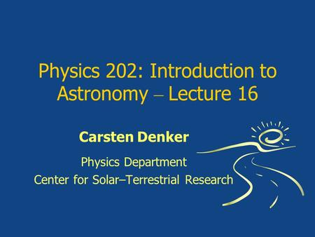 Physics 202: Introduction to Astronomy – Lecture 16 Carsten Denker Physics Department Center for Solar–Terrestrial Research.
