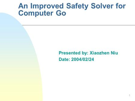 1 An Improved Safety Solver for Computer Go Presented by: Xiaozhen Niu Date: 2004/02/24.