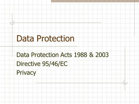 Data Protection Data Protection Acts 1988 & 2003 Directive 95/46/EC Privacy.
