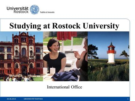 25.06.2015 UNIVERSITÄT ROSTOCK1 Studying at Rostock University International Office.