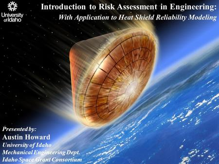 Introduction to Risk Assessment in Engineering: With Application to Heat Shield Reliability Modeling Presented by: Austin Howard University of Idaho Mechanical.