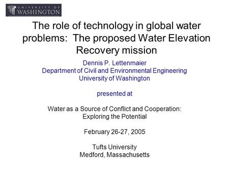 The role of technology in global water problems: The proposed Water Elevation Recovery mission Dennis P. Lettenmaier Department of Civil and Environmental.