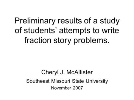 Preliminary results of a study of students' attempts to write fraction story problems. Cheryl J. McAllister Southeast Missouri State University November.