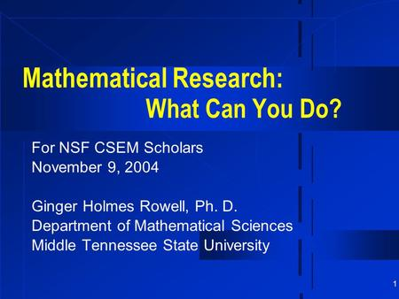 1 Mathematical Research: What Can You Do? For NSF CSEM Scholars November 9, 2004 Ginger Holmes Rowell, Ph. D. Department of Mathematical Sciences Middle.