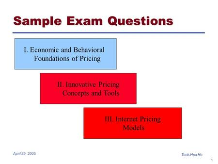 1 Teck-Hua Ho April 29, 2005 I. Economic and Behavioral Foundations of Pricing II. Innovative Pricing Concepts and Tools III. Internet Pricing Models Sample.