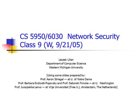 CS 5950/6030 Network Security Class 9 (W, 9/21/05) Leszek Lilien Department of Computer Science Western Michigan University [Using some slides prepared.