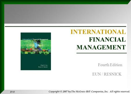 Copyright © 2007 by The McGraw-Hill Companies, Inc. All rights reserved. 19-0 INTERNATIONAL FINANCIAL MANAGEMENT EUN / RESNICK Fourth Edition.