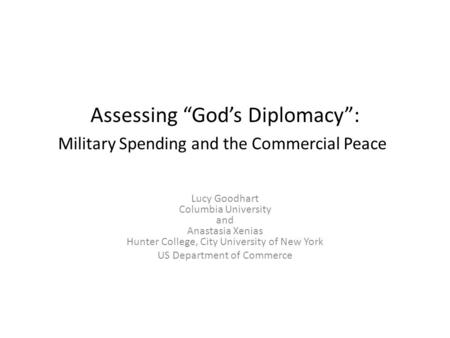 "Assessing ""God's Diplomacy"": Military Spending and the Commercial Peace Lucy Goodhart Columbia University and Anastasia Xenias Hunter College, City University."