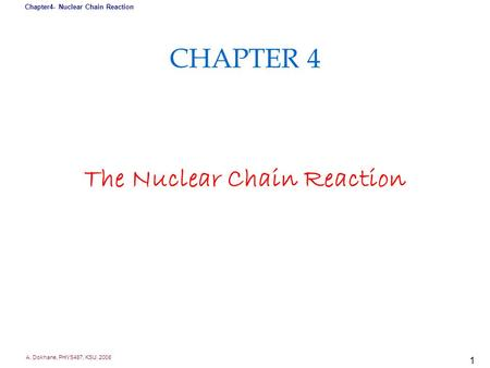 A. Dokhane, PHYS487, KSU, 2008 Chapter4- Nuclear Chain Reaction 1 CHAPTER 4 The Nuclear Chain Reaction.