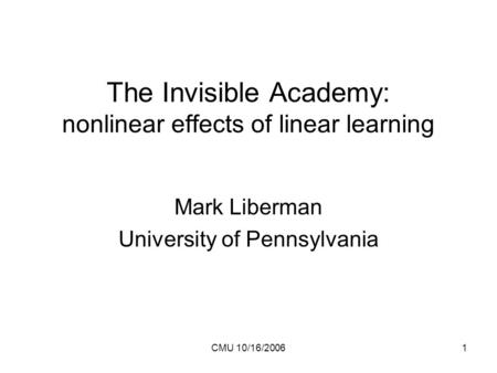 CMU 10/16/20061 The Invisible Academy: nonlinear effects of linear learning Mark Liberman University of Pennsylvania.