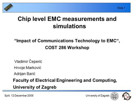 "Split, 12 December 2005 University of Zagreb Slide 1 Chip level EMC measurements and simulations ""Impact of Communications Technology to EMC"", COST 286."