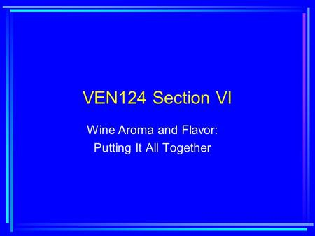 VEN124 Section VI Wine Aroma and Flavor: Putting It All Together.