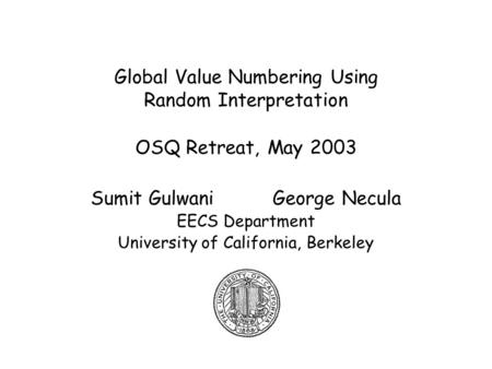 Global Value Numbering Using Random Interpretation OSQ Retreat, May 2003 Sumit Gulwani George Necula EECS Department University of California, Berkeley.