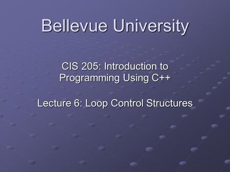 Bellevue University CIS 205: Introduction to Programming Using C++ Lecture 6: Loop Control Structures.
