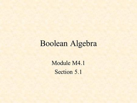 Boolean Algebra Module M4.1 Section 5.1. Boolean Algebra and Logic Equations Switching Algebra Theorems Venn Diagrams.