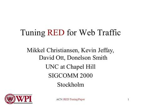 ACN: RED Tuning Paper1 Tuning RED for Web Traffic Mikkel Christiansen, Kevin Jeffay, David Ott, Donelson Smith UNC at Chapel Hill SIGCOMM 2000 Stockholm.
