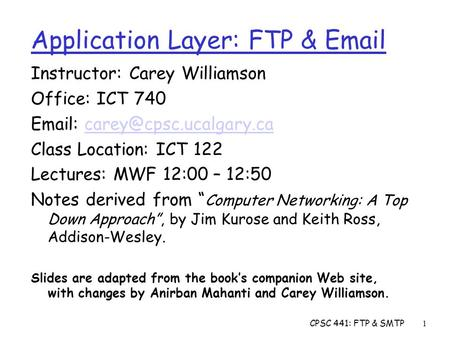 CPSC 441: FTP & SMTP1 Application Layer: FTP &  Instructor: Carey Williamson Office: ICT 740   Class.
