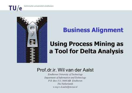 Business Alignment Using Process Mining as a Tool for Delta Analysis Prof.dr.ir. Wil van der Aalst Eindhoven University of Technology Department of Information.