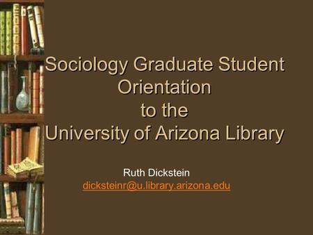 Sociology Graduate Student Orientation to the University of Arizona Library Ruth Dickstein