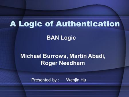 A Logic of Authentication Michael Burrows, Martin Abadi, Roger Needham BAN Logic Presented by : Wenjin Hu.