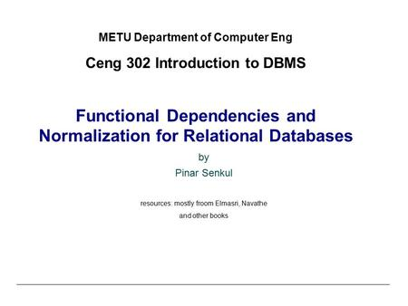 METU Department of Computer Eng Ceng 302 Introduction to DBMS Functional Dependencies and Normalization for Relational Databases by Pinar Senkul resources:
