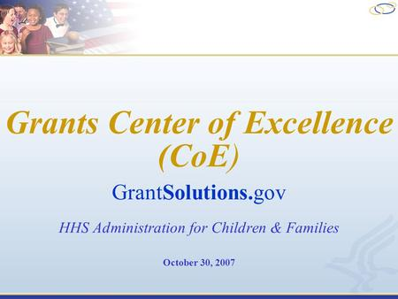 Grants Center of Excellence (CoE) GrantSolutions.gov HHS Administration for Children & Families October 30, 2007.