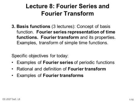 EE-2027 SaS, L8 1/16 Lecture 8: Fourier Series and Fourier Transform 3. Basis functions (3 lectures): Concept of basis function. Fourier series representation.