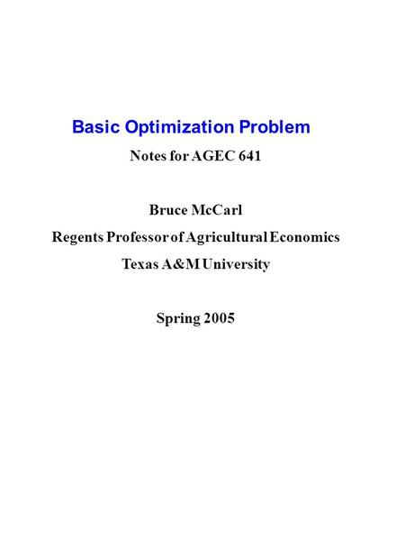 Basic Optimization Problem Notes for AGEC 641 Bruce McCarl Regents Professor of Agricultural Economics Texas A&M University Spring 2005.