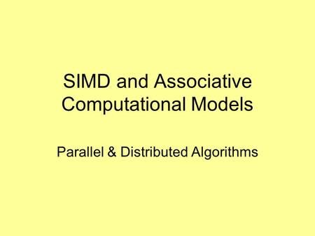 SIMD and Associative Computational Models Parallel & Distributed Algorithms.