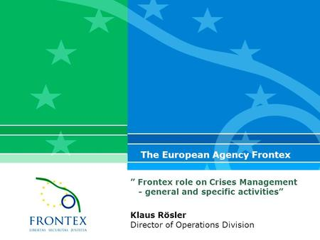 """ Frontex role on Crises Management - general and specific activities"" The European Agency Frontex Klaus Rösler Director of Operations Division."