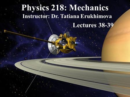 Physics 218: Mechanics Instructor: Dr. Tatiana Erukhimova Lectures 38-39.