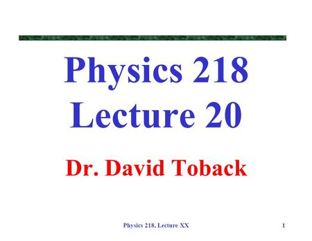 Physics 218, Lecture XX1 Physics 218 Lecture 20 Dr. David Toback.