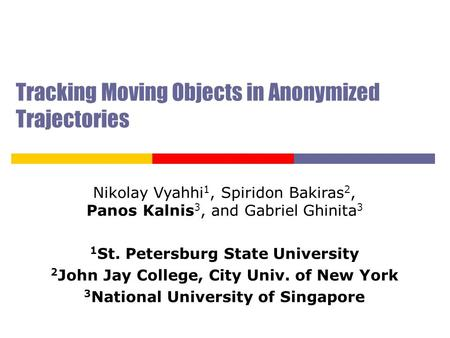 Tracking Moving Objects in Anonymized Trajectories Nikolay Vyahhi 1, Spiridon Bakiras 2, Panos Kalnis 3, and Gabriel Ghinita 3 1 St. Petersburg State University.