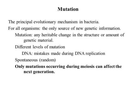 Mutation The principal evolutionary mechanism in bacteria. For all organisms: the only source of new genetic information. Mutation: any heritable change.