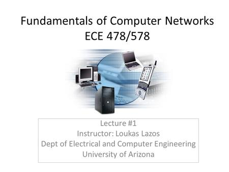 Fundamentals of Computer Networks <strong>ECE</strong> 478/578 Lecture #1 Instructor: Loukas Lazos Dept of Electrical and Computer Engineering University of Arizona.