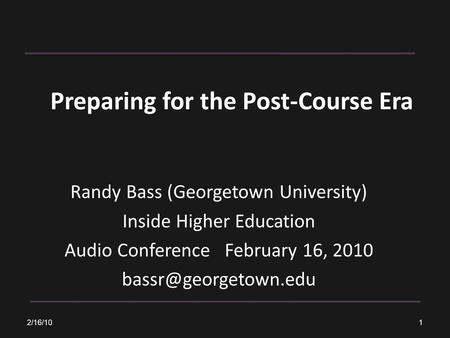 Preparing for the Post-Course Era Randy Bass (Georgetown University) Inside Higher Education Audio Conference February 16, 2010 2/16/10.