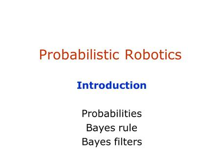 Probabilistic Robotics Introduction Probabilities Bayes rule Bayes filters.