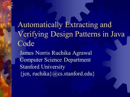 Automatically Extracting and Verifying Design Patterns in Java Code James Norris Ruchika Agrawal Computer Science Department Stanford University {jcn,