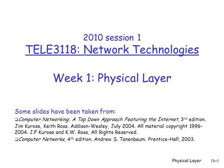 Physical Layer 1b-1 2010 session 1 TELE3118: Network Technologies Week 1: Physical Layer Some slides have been taken from:  Computer Networking: A Top.