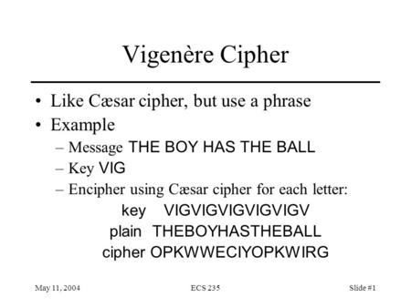 May 11, 2004ECS 235Slide #1 Vigenère Cipher Like Cæsar cipher, but use a phrase Example –Message THE BOY HAS THE BALL –Key VIG –Encipher using Cæsar cipher.