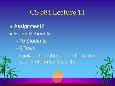 CS 584 Lecture 11 l Assignment? l Paper Schedule –10 Students –5 Days –Look at the schedule and email me your preference. Quickly.