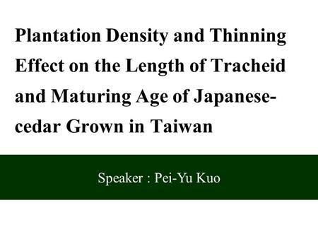 Speaker : Pei-Yu Kuo Plantation Density and Thinning Effect on the Length of Tracheid and Maturing Age of Japanese- cedar Grown in Taiwan.