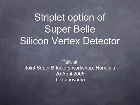 Striplet option of Super Belle Silicon Vertex Detector Talk at Joint Super B factory workshop, Honolulu 20 April 2005 T.Tsuboyama.